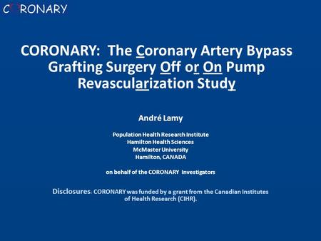 André Lamy Population Health Research Institute Hamilton Health Sciences McMaster University Hamilton, CANADA on behalf of the CORONARY Investigators Disclosures.