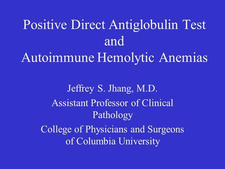 Positive Direct Antiglobulin Test and Autoimmune Hemolytic Anemias Jeffrey S. Jhang, M.D. Assistant Professor of Clinical Pathology College of Physicians.