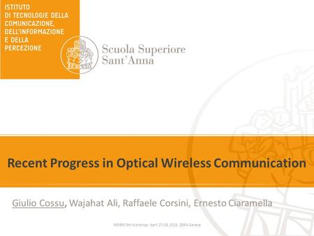 Recent Progress in Optical Wireless Communication Giulio Cossu, Wajahat Ali, Raffaele Corsini, Ernesto Ciaramella INFIERI 5th Workshop: April 27-29, 2015,