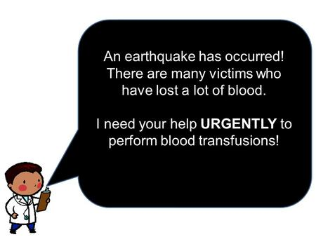 An earthquake has occurred! There are many victims who have lost a lot of blood. URGENTLY I need your help URGENTLY to perform blood transfusions!