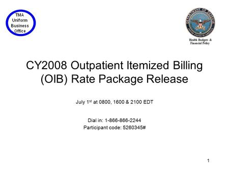 Health Budgets & Financial Policy 1 CY2008 Outpatient Itemized Billing (OIB) Rate Package Release July 1 st at 0800, 1600 & 2100 EDT Dial in: 1-866-866-2244.