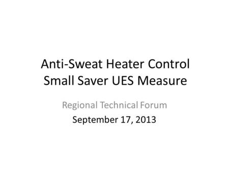 Anti-Sweat Heater Control Small Saver UES Measure Regional Technical Forum September 17, 2013.