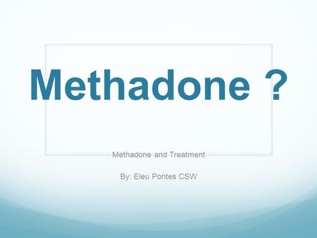 Methadone ? Methadone and Treatment By: Eleu Pontes CSW.