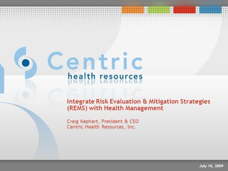 Integrate Risk Evaluation & Mitigation Strategies (REMS) with Health Management Craig Kephart, President & CEO Centric Health Resources, Inc. July 15,