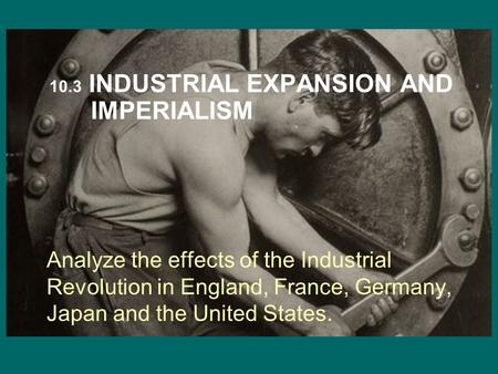 Analyze the effects of the Industrial Revolution in England, France, Germany, Japan and the United States. 10.3 INDUSTRIAL EXPANSION AND IMPERIALISM.