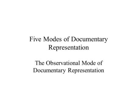 Five Modes of Documentary Representation The Observational Mode of Documentary Representation.
