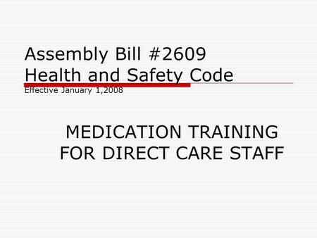 Assembly Bill #2609 Health and Safety Code Effective January 1,2008 MEDICATION TRAINING FOR DIRECT CARE STAFF.