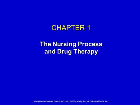 CHAPTER 1 The Nursing Process and Drug Therapy Mosby items and derived items © 2007, 2005, 2002 by Mosby, Inc., an affiliate of Elsevier Inc.