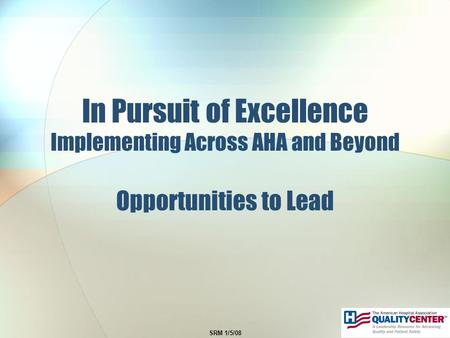 SRM 1/5/08 In Pursuit of Excellence Implementing Across AHA and Beyond Opportunities to Lead.