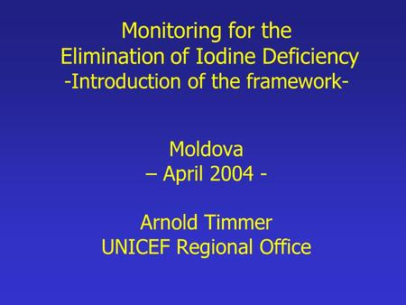 Monitoring for the Elimination of Iodine Deficiency -Introduction of the framework- Moldova – April 2004 - Arnold Timmer UNICEF Regional Office.