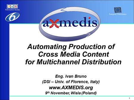 1 Automating Production of Cross Media Content for Multichannel Distribution Eng. Ivan Bruno (DSI – Univ. of Florence, Italy) www.AXMEDIS.org 9 th November,