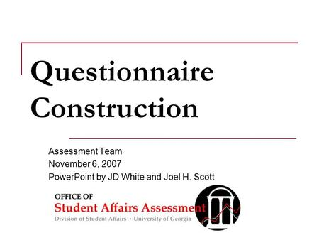 Questionnaire Construction Assessment Team November 6, 2007 PowerPoint by JD White and Joel H. Scott.