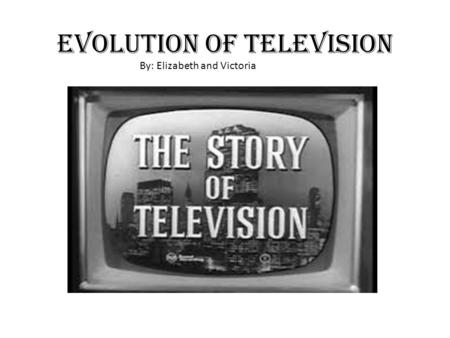 Evolution <strong>of</strong> Television By: Elizabeth and Victoria.
