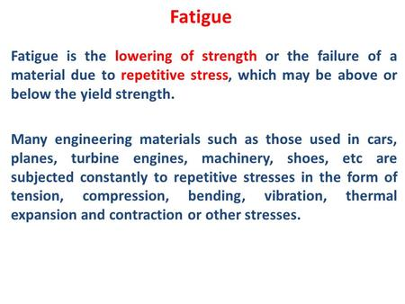 Fatigue Fatigue is the lowering of strength or the failure of a material due to repetitive stress, which may be above or below the yield strength. Many.