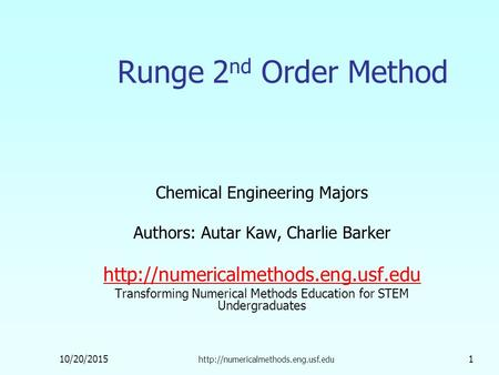 10/20/2015  1 Runge 2 nd Order Method Chemical Engineering Majors Authors: Autar Kaw, Charlie Barker