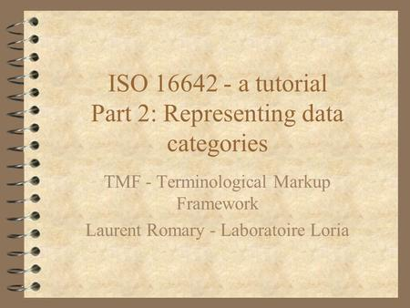 ISO 16642 - a tutorial Part 2: Representing data categories TMF - Terminological Markup Framework Laurent Romary - Laboratoire Loria.
