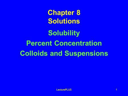 LecturePLUS1 Chapter 8 Solutions Solubility Percent Concentration Colloids and Suspensions.