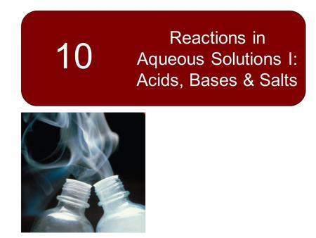 10 Reactions in Aqueous Solutions I: Acids, Bases & Salts.