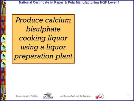1 Commissioned by PAMSA and German Technical Co-Operation National Certificate in Paper & Pulp Manufacturing NQF Level 4 Produce calcium bisulphate cooking.