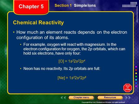 Copyright © by Holt, Rinehart and Winston. All rights reserved. ResourcesChapter menu Chemical Reactivity How much an element reacts depends on the electron.