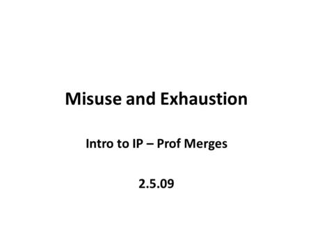 Misuse and Exhaustion Intro to IP – Prof Merges 2.5.09.