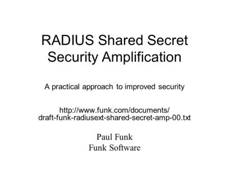 RADIUS Shared Secret Security Amplification A practical approach to improved security  draft-funk-radiusext-shared-secret-amp-00.txt.