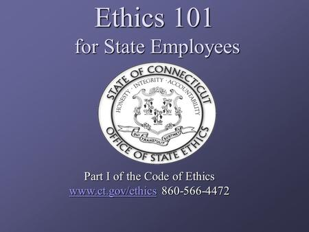 Ethics 101 for State Employees Part I of the Code of Ethics www.ct.gov/ethicswww.ct.gov/ethics 860-566-4472 www.ct.gov/ethics.