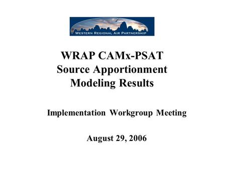 WRAP CAMx-PSAT Source Apportionment Modeling Results Implementation Workgroup Meeting August 29, 2006.