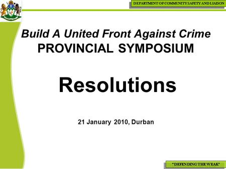 """DEFENDING THE WEAK"" DEPARTMENT OF COMMUNITY SAFETY AND LIAISON Build A United Front Against Crime PROVINCIAL SYMPOSIUM Resolutions 21 January 2010, Durban."