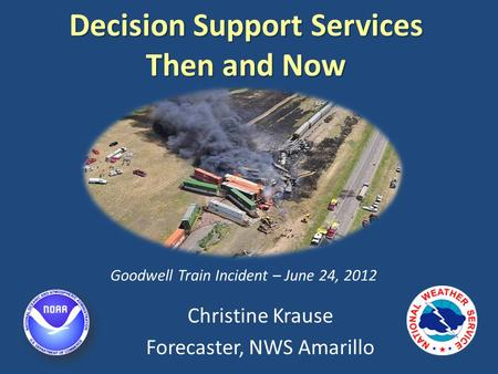 Decision Support Services Then and Now Christine Krause Forecaster, NWS Amarillo Goodwell Train Incident – June 24, 2012.