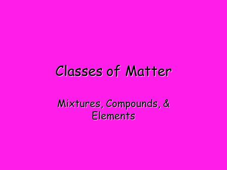 Classes of Matter Mixtures, Compounds, & Elements.
