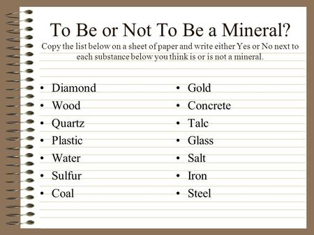 To Be or Not To Be a Mineral? Copy the list below on a sheet of paper and write either Yes or No next to each substance below you think is or is not a.