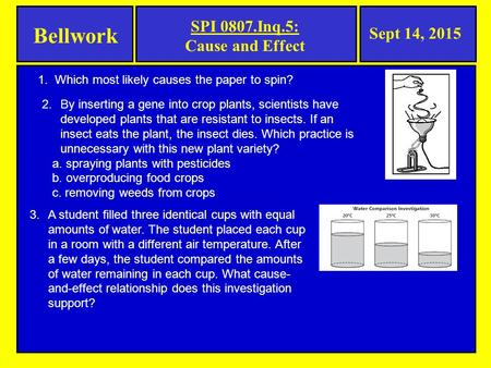 Bellwork Sept 14, 2015 SPI 0807.Inq.5: Cause and Effect 1. Which most likely causes the paper to spin? 2.By inserting a gene into crop plants, scientists.