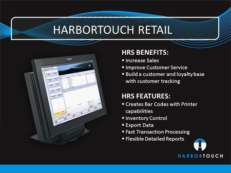 HARBORTOUCH RETAIL HRS BENEFITS:  Increase Sales  Improve Customer Service  Build a customer and loyalty base with customer tracking HRS FEATURES: 