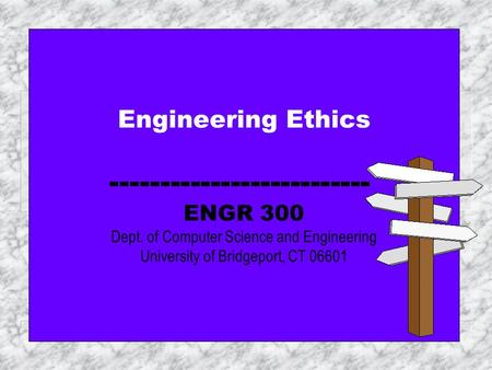 Engineering Ethics  ENGR 300 Dept. of Computer Science and Engineering