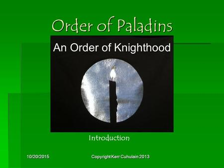 10/20/2015Copyright Kerr Cuhulain 2013 Order of Paladins Introduction An Order of Knighthood.