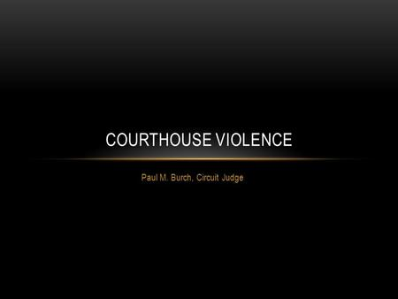 Paul M. Burch, Circuit Judge COURTHOUSE VIOLENCE.