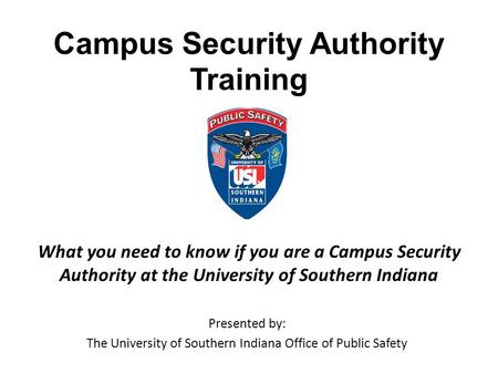 Campus Security Authority Training Presented by: The University of Southern Indiana Office of Public Safety What you need to know if you are a Campus Security.