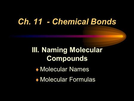 Ch. 11 - Chemical Bonds III. Naming Molecular Compounds  Molecular Names  Molecular Formulas.