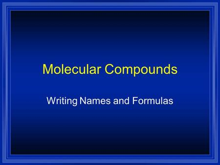 Molecular Compounds Writing Names and Formulas. Molecular Compounds l Molecular compounds are made of molecules. l They are made by joining nonmetal atoms.