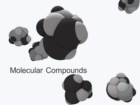 Molecular Compounds. Types of Compounds Ionic Metal (or NH 4 + ) with a non-metal Transfer of electrons from metal  non-metal Have ionic bonds Molecular.
