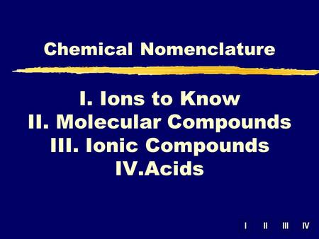 IIIIIIIV Chemical Nomenclature I. Ions to Know II. Molecular Compounds III. Ionic Compounds IV.Acids.