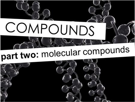 COMPOUNDS part two: molecular compounds. += Na Cl NaCl Reminder: Ionic compounds involve a metal IONIC COMPOUNDS and a non-metal.
