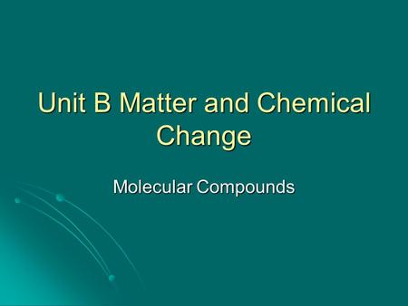 Unit B Matter and Chemical Change Molecular Compounds.
