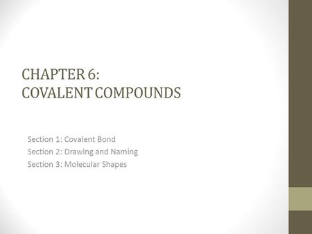 CHAPTER 6: COVALENT COMPOUNDS Section 1: Covalent Bond Section 2: Drawing and Naming Section 3: Molecular Shapes.