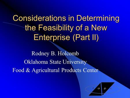 Considerations in Determining the Feasibility of a New Enterprise(Part II) Rodney B. Holcomb Oklahoma State University Food & Agricultural Products Center.