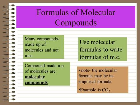 Formulas of Molecular Compounds Many compounds- made up of molecules and not ions Compound made u p of molecules are molecular compounds Use molecular.
