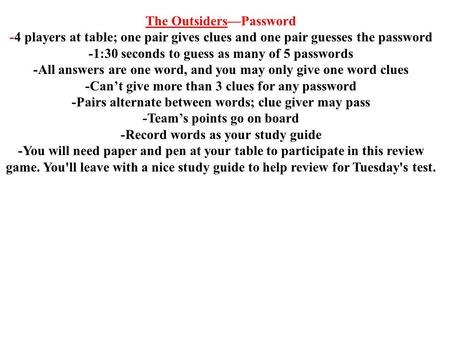 The Outsiders—Password -4 players at table; one pair gives clues and one pair guesses the password -1:30 seconds to guess as many of 5 passwords -All answers.