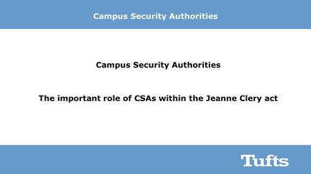 Campus Security Authorities The important role of CSAs within the Jeanne Clery act.