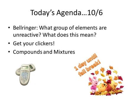 Today's Agenda…10/6 Bellringer: What group of elements are unreactive? What does this mean? Get your clickers! Compounds and Mixtures 1 day until fall.